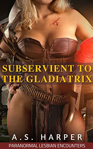 Subservient To The Gladiatrix: Paranormal Lesbian Encounters (Domination, Harem, Rough Play) (English Edition)